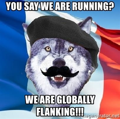Monsieur Le Courage Wolf - You say we are running? we are globally flanking!!!