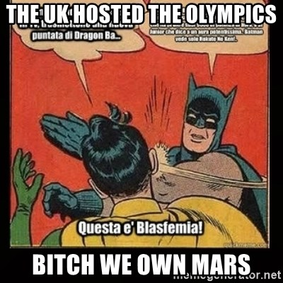 Batman Slap Robin Blasphemy - the uk hosted the OLYMPICS bitch we own mars