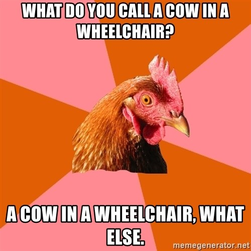 Anti Joke Chicken - What do you call a cow in a wheelchair? A cow in a wheelchair, what else.