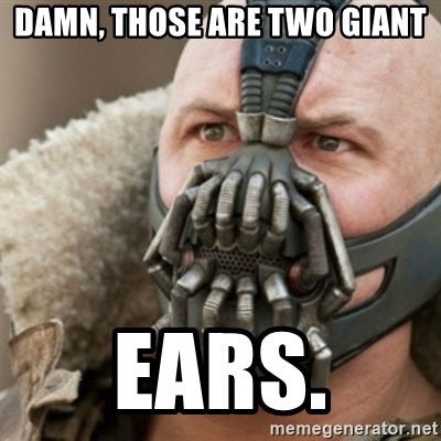 Bane - Damn, those are two giant Ears.