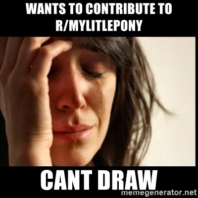 First World Problems - Wants to contribute to r/mylitlepony cant draw