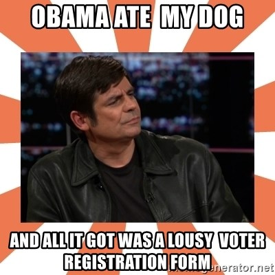 Gillespie Says No - obama ate  my dog and all it got was a lousy  voter registration form