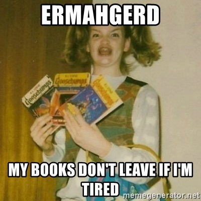 ermahgerd, mershed perderders girl - ermahgerd my books don't leave if i'm tired
