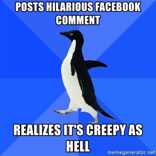 Socially Awkward Penguin - Posts hilarious facebook comment Realizes it's creepy as hell