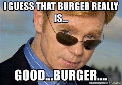 Horatio Caine - I guess that burger really is... good...burger....
