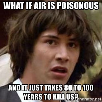Conspiracy Keanu - What if air is poisonous  and it just takes 80 to 100 years to kill us?