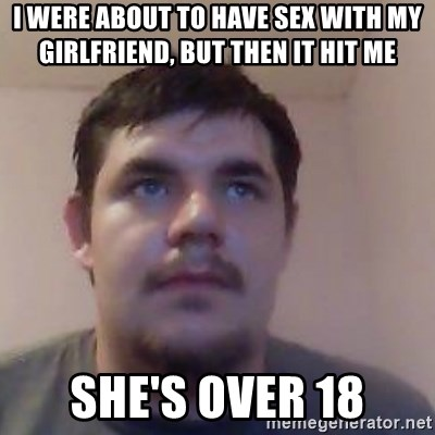 Ash the brit - I were about to have sex with my girlfriend, but then it hit me she's over 18