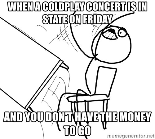 Desk Flip Rage Guy - when a coldplay concert is in state on friday and you don't have the money to go