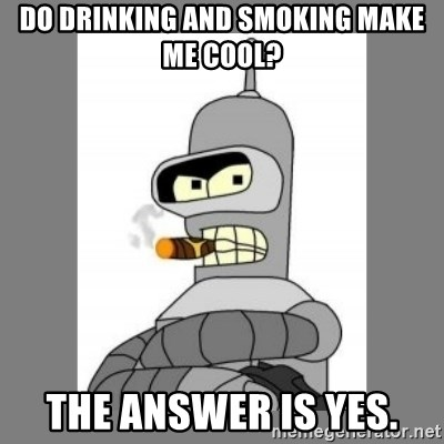Futurama - Bender Bending Rodriguez - do drinking and smoking make me cool? the answer is yes.