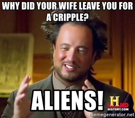 Ancient Aliens - why did your wife leave you for a cripple? aliens!