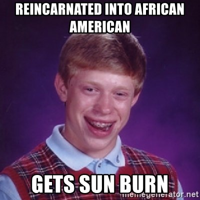 Bad Luck Brian - REINCARNATED INTO AFRICAN AMERICAN   GETS SUN BURN
