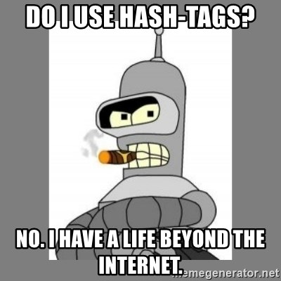 Futurama - Bender Bending Rodriguez - do i use hash-tags? no. i have a life beyond the internet.