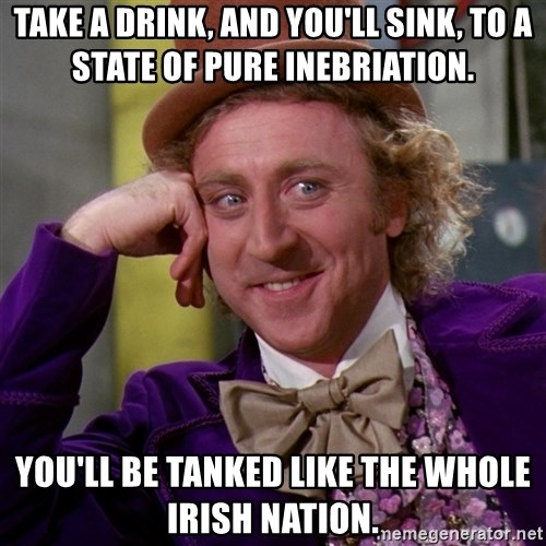 Willy Wonka - take a drink, and you'll sink, to a state of pure inebriation. you'll be tanked like the whole irish nation.