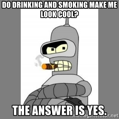 Futurama - Bender Bending Rodriguez - do drinking and smoking make me look cool? the answer is yes.