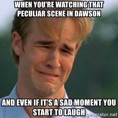 Crying Dawson - When you're watching that peculiar scene in dawson and even if it's a sad moment you start to laugh