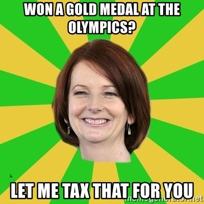 Julia Gillard - Won a gold medal at the Olympics? Let me tax that for you