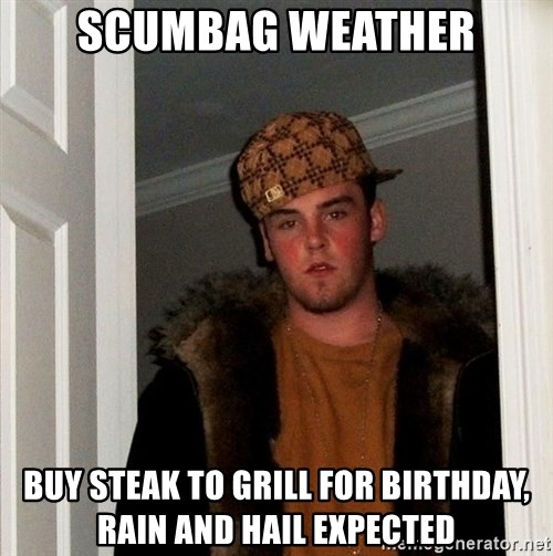Scumbag Steve - Scumbag weather buy steak to grill for birthday, rain and hail expected
