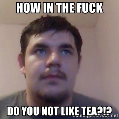 Ash the brit - how in the fuck do you not like tea?!?