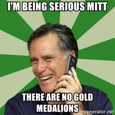 Calling Mitt Romney - i'm being serious mitt there are no gold medalions