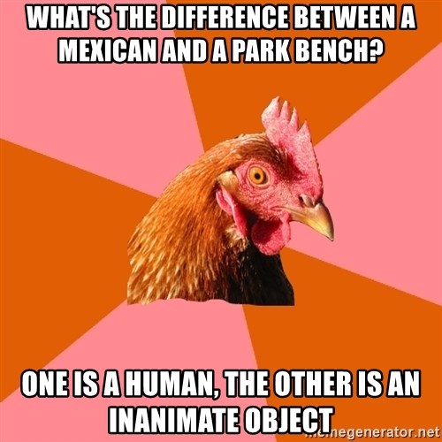 Anti Joke Chicken - what's the difference between a mexican and a park bench? one is a human, the other is an inanimate object