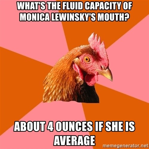 Anti Joke Chicken - What's the fluid capacity of Monica Lewinsky's mouth? about 4 ounces if she is average