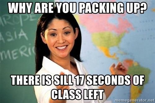 Unhelpful High School Teacher - Why are you packing up? there is sill 17 seconds of class left