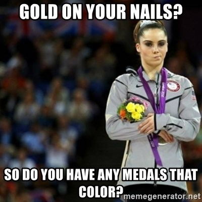 unimpressed McKayla Maroney 2 - Gold on your nails? So do you have any medals that color?