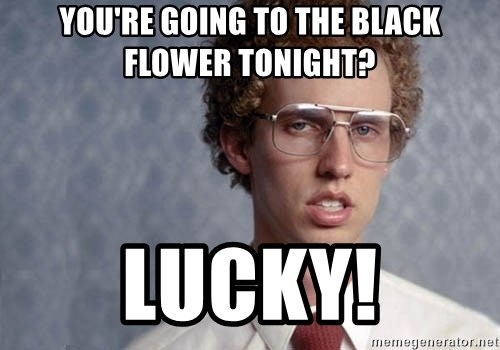 Napoleon Dynamite - you're going to the black flower tonight? lucky!
