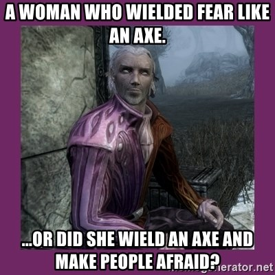 Sheogorath - a woman who wielded fear like an axe. ...or did she wield an axe and make people afraid?