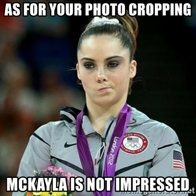 Not Impressed McKayla - AS FOR YOUR PHOTO CROPPING MCKAYLA IS NOT IMPRESSED