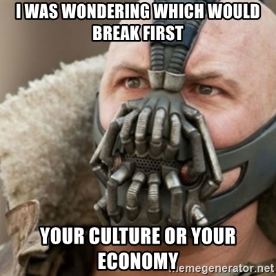 Bane - I was wondering which would break first Your culture or your economy