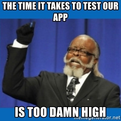 Too damn high - the time it takes to test our app is too damn high