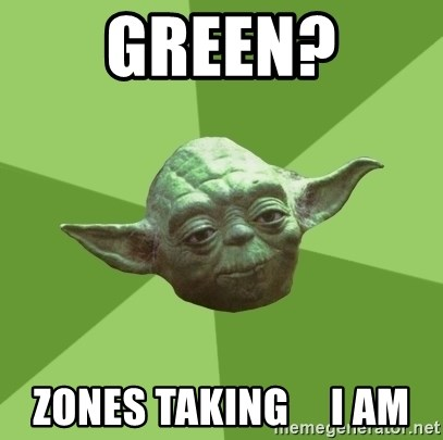 Advice Yoda Gives - green? zones taking     i am