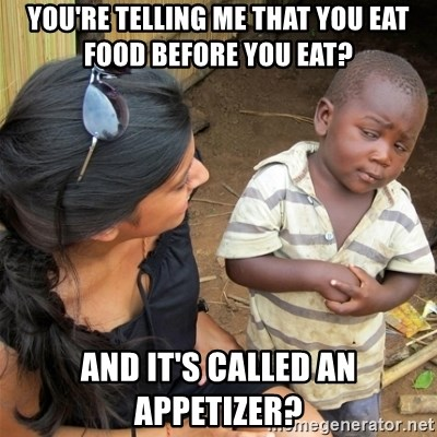 So You're Telling me - You're telling me that you eat food before you eat? and it's called an appetizer?
