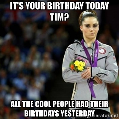 unimpressed McKayla Maroney 2 - It's your birthday today Tim? all the cool people had their birthdays yesterday