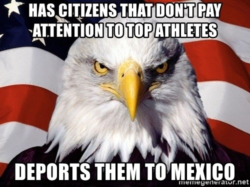 American Pride Eagle - has citizens that don't pay attention to top athletes deports them to mexico