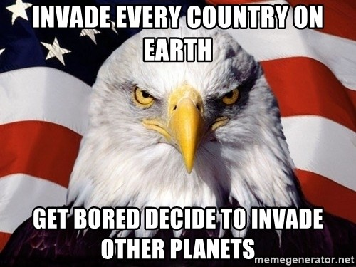 American Pride Eagle - invade every country on earth get bored decide to invade other planets