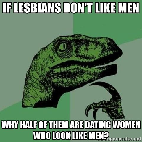 Philosoraptor - IF LESBIANS DON'T LIKE MEN WHY HALF OF THEM ARE DATING WOMEN WHO LOOK LIKE MEN?