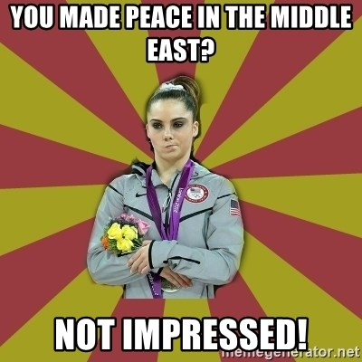 Not Impressed Makayla - you made peace in the middle east? not impressed!