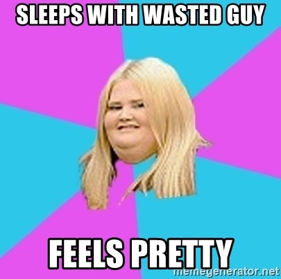 Fat Girl - sleeps with wasted guy feels pretty