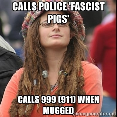 College Liberal - calls police 'fascist pigs' calls 999 (911) when mugged