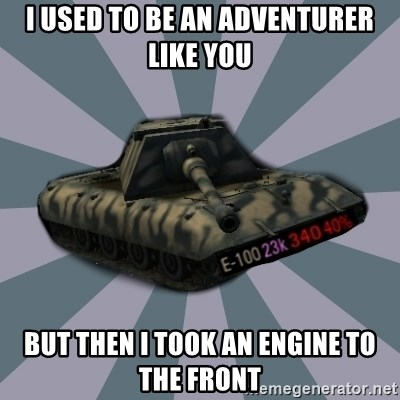 TERRIBLE E-100 DRIVER - I used to be an adventurer like you but then i took an engine to the front
