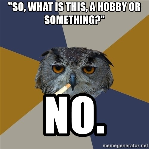 """Art Student Owl - """"So, what is this, a hobby or something?""""  NO."""