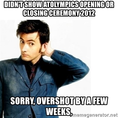 Doctor Who - didn't show atolympics opening or closing ceremony 2012 sorry, overshot by a few weeks,
