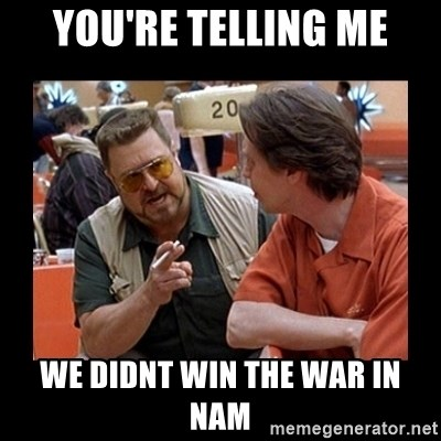 walter sobchak - you're telling me we didnt win the war in nam