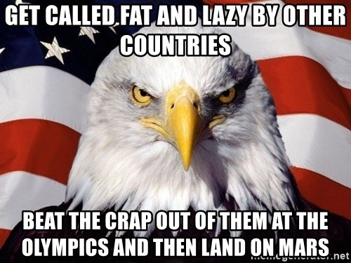 American Pride Eagle - get called fat and lazy by other countries beat the crap out of them at the olympics and then land on mars