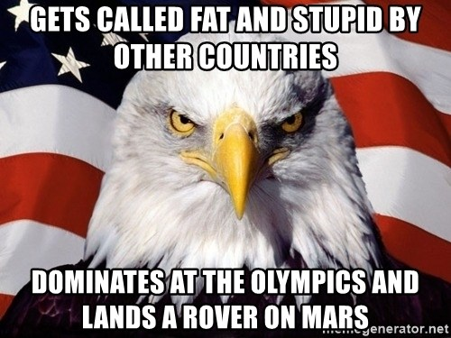 American Pride Eagle - gets called fat and stupid by other countries dominates at the olympics and lands a rover on mars