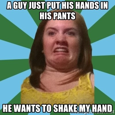 Disgusted Ginger - A guy just Put his hands in his pants He wants to shake my hand