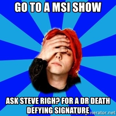 imforig - Go to a msi show ask Steve righ? for a Dr Death Defying signature