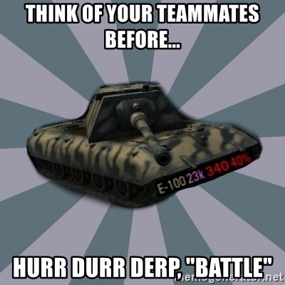 "TERRIBLE E-100 DRIVER - think of your teammates before... hurr durr derp, ""battle"""